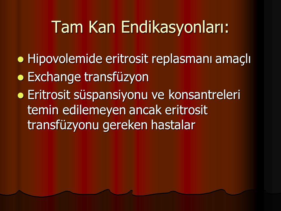 Tam Kan Endikasyonları: Hipovolemide eritrosit replasmanı amaçlı Hipovolemide eritrosit replasmanı amaçlı Exchange transfüzyon Exchange transfüzyon Eritrosit süspansiyonu ve konsantreleri temin edilemeyen ancak eritrosit transfüzyonu gereken hastalar Eritrosit süspansiyonu ve konsantreleri temin edilemeyen ancak eritrosit transfüzyonu gereken hastalar