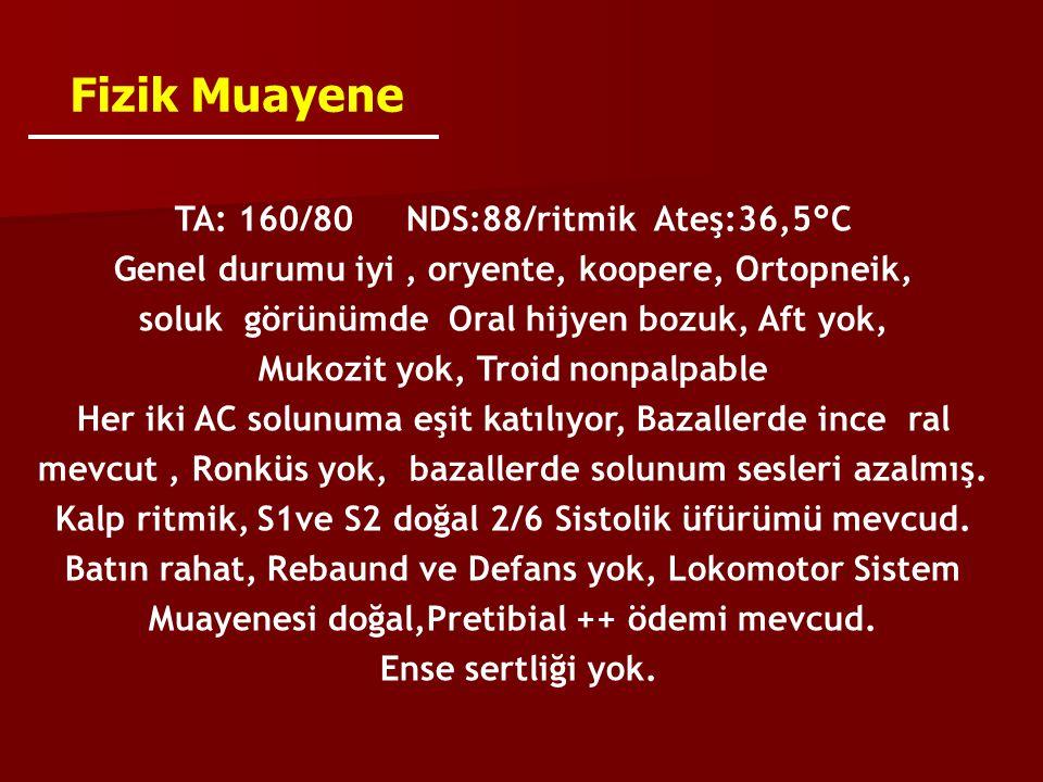 Fizik Muayene TA: 160/80 NDS:88/ritmik Ateş:36,5°C Genel durumu iyi, oryente, koopere, Ortopneik, soluk görünümde Oral hijyen bozuk, Aft yok, Mukozit