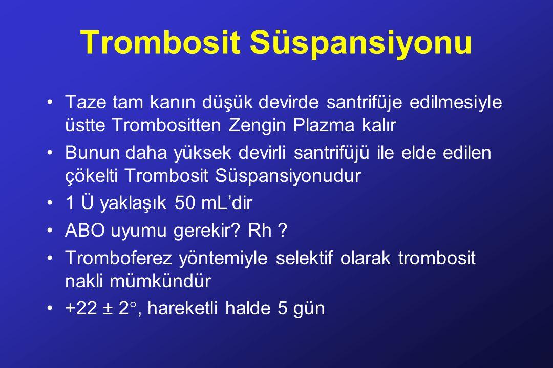 Trombosit Süspansiyonu Taze tam kanın düşük devirde santrifüje edilmesiyle üstte Trombositten Zengin Plazma kalır Bunun daha yüksek devirli santrifüjü ile elde edilen çökelti Trombosit Süspansiyonudur 1 Ü yaklaşık 50 mL'dir ABO uyumu gerekir.