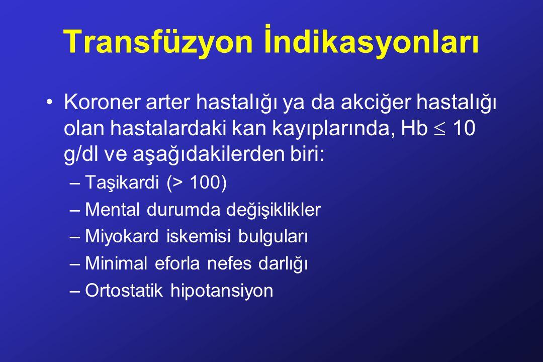Transfüzyon İndikasyonları Koroner arter hastalığı ya da akciğer hastalığı olan hastalardaki kan kayıplarında, Hb  10 g/dl ve aşağıdakilerden biri: –Taşikardi (> 100) –Mental durumda değişiklikler –Miyokard iskemisi bulguları –Minimal eforla nefes darlığı –Ortostatik hipotansiyon