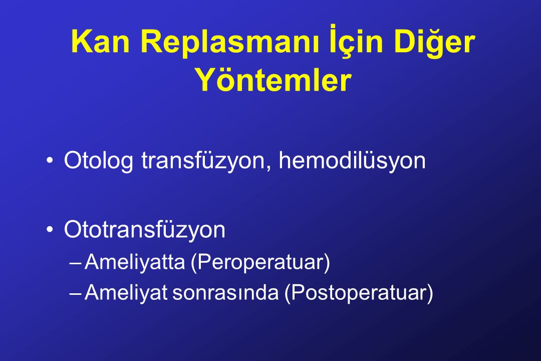 Kan Replasmanı İçin Diğer Yöntemler Otolog transfüzyon, hemodilüsyon Ototransfüzyon –Ameliyatta (Peroperatuar) –Ameliyat sonrasında (Postoperatuar)
