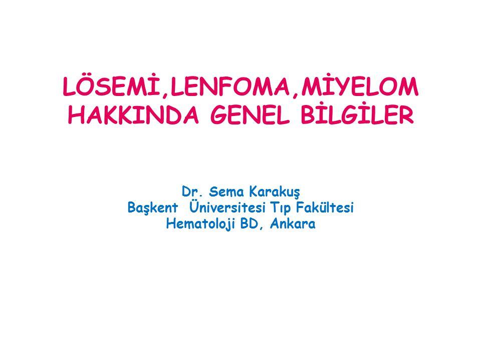 LÖSEMİ,LENFOMA,MİYELOM HAKKINDA GENEL BİLGİLER Dr. Sema Karakuş Başkent Üniversitesi Tıp Fakültesi Hematoloji BD, Ankara