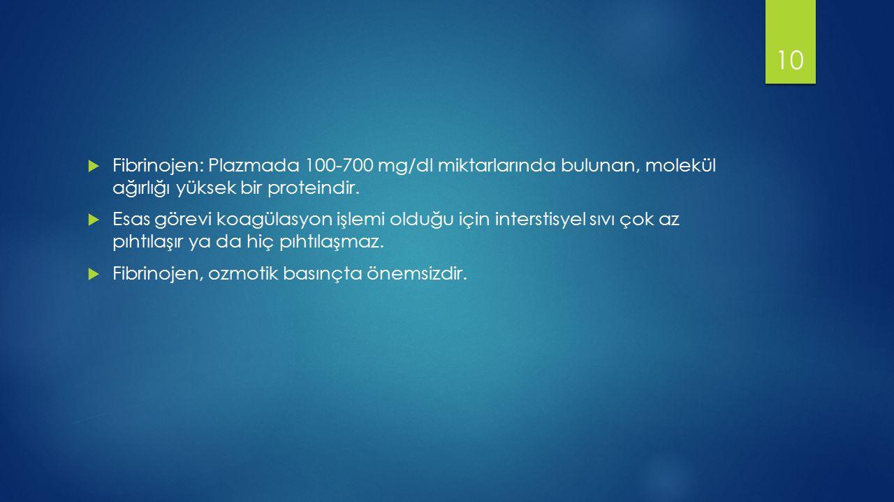  Fibrinojen: Plazmada 100-700 mg/dl miktarlarında bulunan, molekül ağırlığı yüksek bir proteindir.  Esas görevi koagülasyon işlemi olduğu için inter