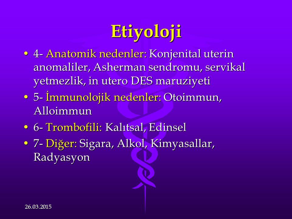 Etiyoloji 4- Anatomik nedenler: Konjenital uterin anomaliler, Asherman sendromu, servikal yetmezlik, in utero DES maruziyeti4- Anatomik nedenler: Konjenital uterin anomaliler, Asherman sendromu, servikal yetmezlik, in utero DES maruziyeti 5- İmmunolojik nedenler: Otoimmun, Alloimmun5- İmmunolojik nedenler: Otoimmun, Alloimmun 6- Trombofili: Kalıtsal, Edinsel6- Trombofili: Kalıtsal, Edinsel 7- Diğer: Sigara, Alkol, Kimyasallar, Radyasyon7- Diğer: Sigara, Alkol, Kimyasallar, Radyasyon 26.03.2015