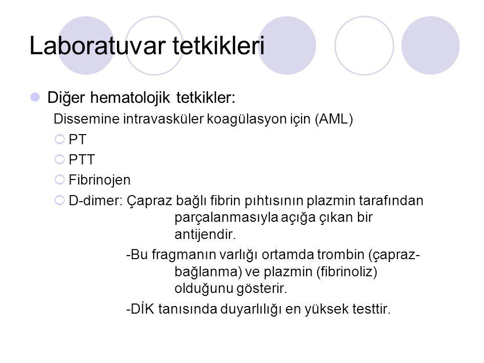 Laboratuvar tetkikleri Diğer hematolojik tetkikler: Dissemine intravasküler koagülasyon için (AML)  PT  PTT  Fibrinojen  D-dimer: Çapraz bağlı fib