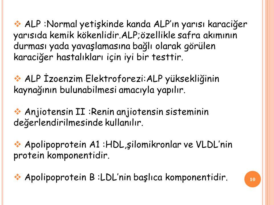 10  ALP :Normal yetişkinde kanda ALP'ın yarısı karaciğer yarısıda kemik kökenlidir.ALP;özellikle safra akımının durması yada yavaşlamasına bağlı olar