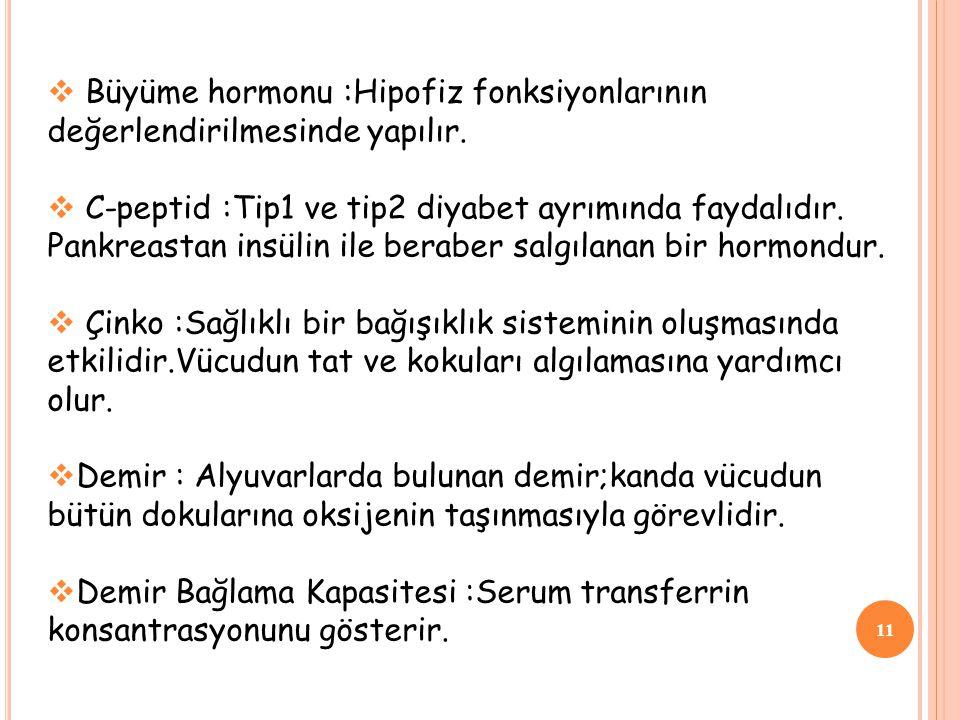 11  Büyüme hormonu :Hipofiz fonksiyonlarının değerlendirilmesinde yapılır.  C-peptid :Tip1 ve tip2 diyabet ayrımında faydalıdır. Pankreastan insülin
