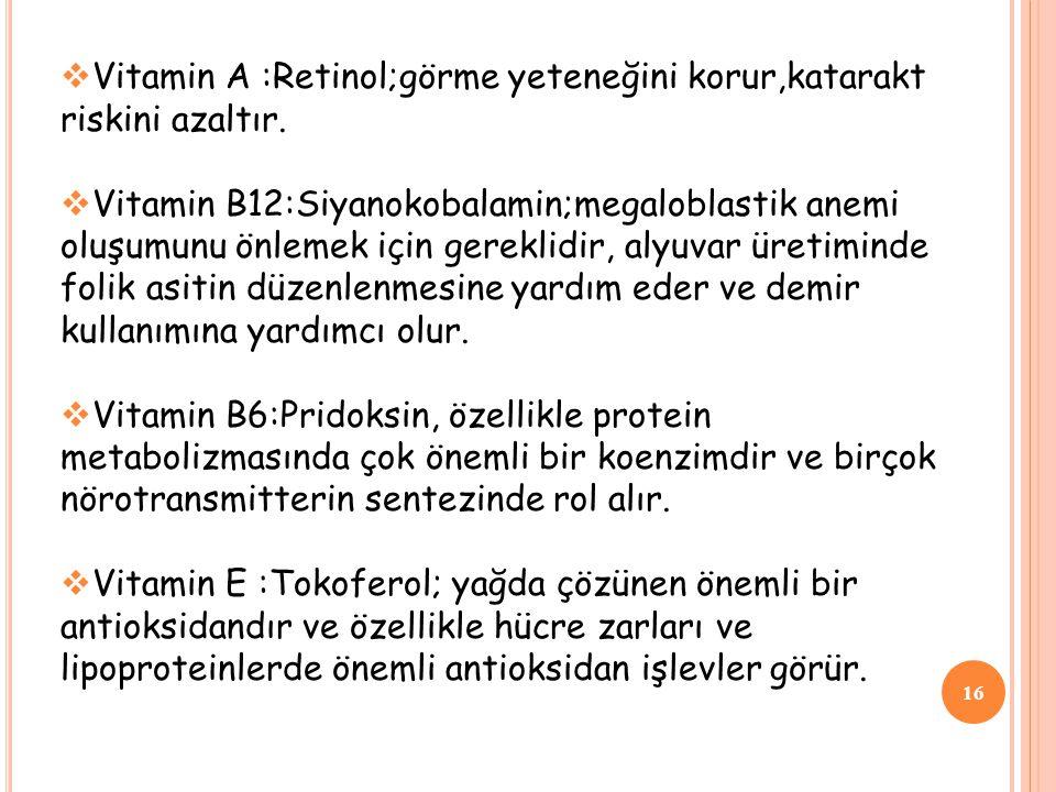 16  Vitamin A :Retinol;görme yeteneğini korur,katarakt riskini azaltır.  Vitamin B12:Siyanokobalamin;megaloblastik anemi oluşumunu önlemek için gere