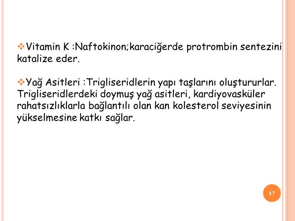 17  Vitamin K :Naftokinon;karaciğerde protrombin sentezini katalize eder.  Yağ Asitleri :Trigliseridlerin yapı taşlarını oluştururlar. Trigliseridle