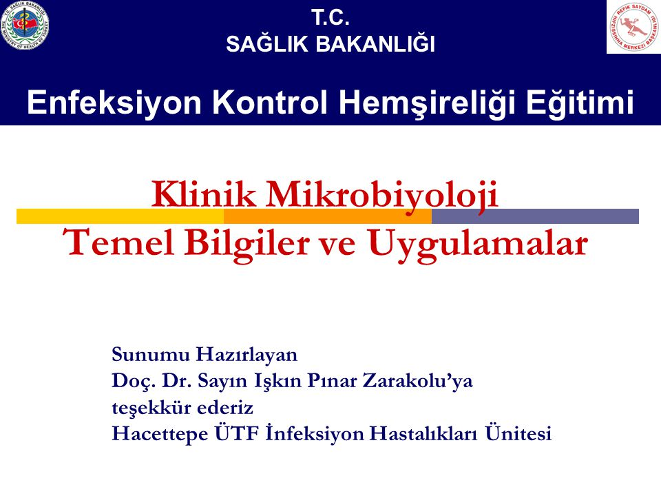 Klinik Mikrobiyoloji Temel Bilgiler ve Uygulamalar Sunumu Hazırlayan Doç. Dr. Sayın Işkın Pınar Zarakolu'ya teşekkür ederiz Hacettepe ÜTF İnfeksiyon H