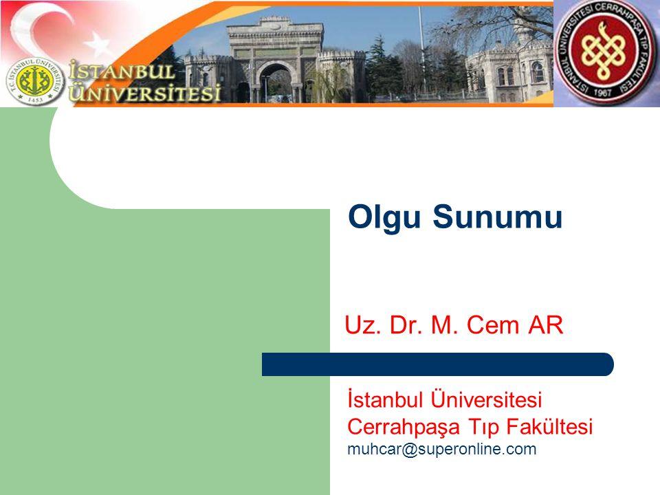 Olgu Sunumu Uz. Dr. M. Cem AR İstanbul Üniversitesi Cerrahpaşa Tıp Fakültesi muhcar@superonline.com