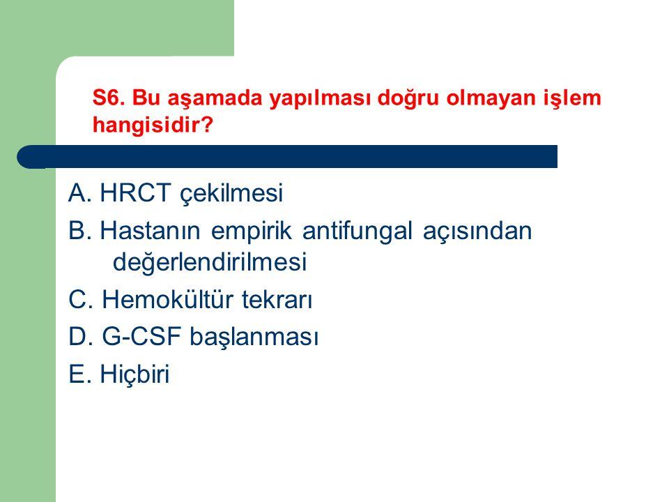 A. HRCT çekilmesi B. Hastanın empirik antifungal açısından değerlendirilmesi C. Hemokültür tekrarı D. G-CSF başlanması E. Hiçbiri S6. Bu aşamada yapıl