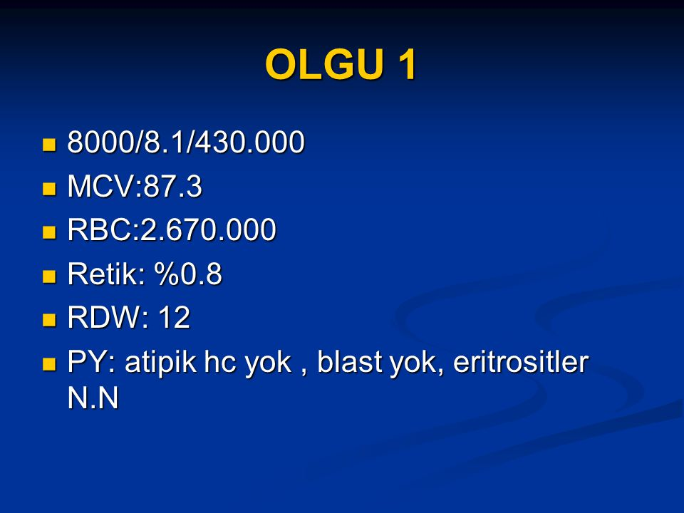 OLGU 1 8000/8.1/430.000 8000/8.1/430.000 MCV:87.3 MCV:87.3 RBC:2.670.000 RBC:2.670.000 Retik: %0.8 Retik: %0.8 RDW: 12 RDW: 12 PY: atipik hc yok, blast yok, eritrositler N.N PY: atipik hc yok, blast yok, eritrositler N.N