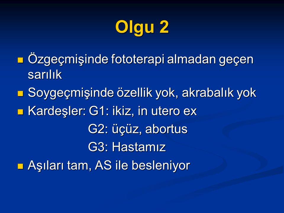 Olgu 2 Özgeçmişinde fototerapi almadan geçen sarılık Özgeçmişinde fototerapi almadan geçen sarılık Soygeçmişinde özellik yok, akrabalık yok Soygeçmişinde özellik yok, akrabalık yok Kardeşler: G1: ikiz, in utero ex Kardeşler: G1: ikiz, in utero ex G2: üçüz, abortus G2: üçüz, abortus G3: Hastamız G3: Hastamız Aşıları tam, AS ile besleniyor Aşıları tam, AS ile besleniyor