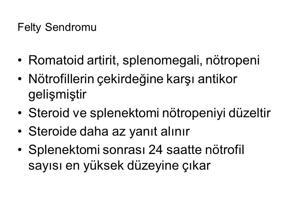 Felty Sendromu Romatoid artirit, splenomegali, nötropeni Nötrofillerin çekirdeğine karşı antikor gelişmiştir Steroid ve splenektomi nötropeniyi düzeltir Steroide daha az yanıt alınır Splenektomi sonrası 24 saatte nötrofil sayısı en yüksek düzeyine çıkar