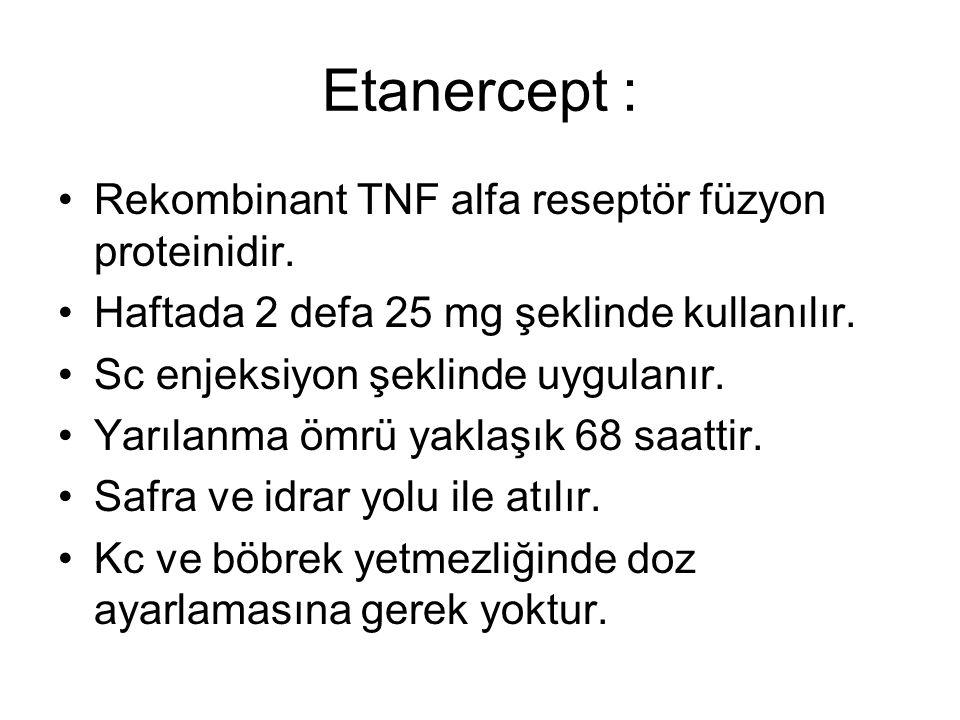 Etanercept : Rekombinant TNF alfa reseptör füzyon proteinidir. Haftada 2 defa 25 mg şeklinde kullanılır. Sc enjeksiyon şeklinde uygulanır. Yarılanma ö