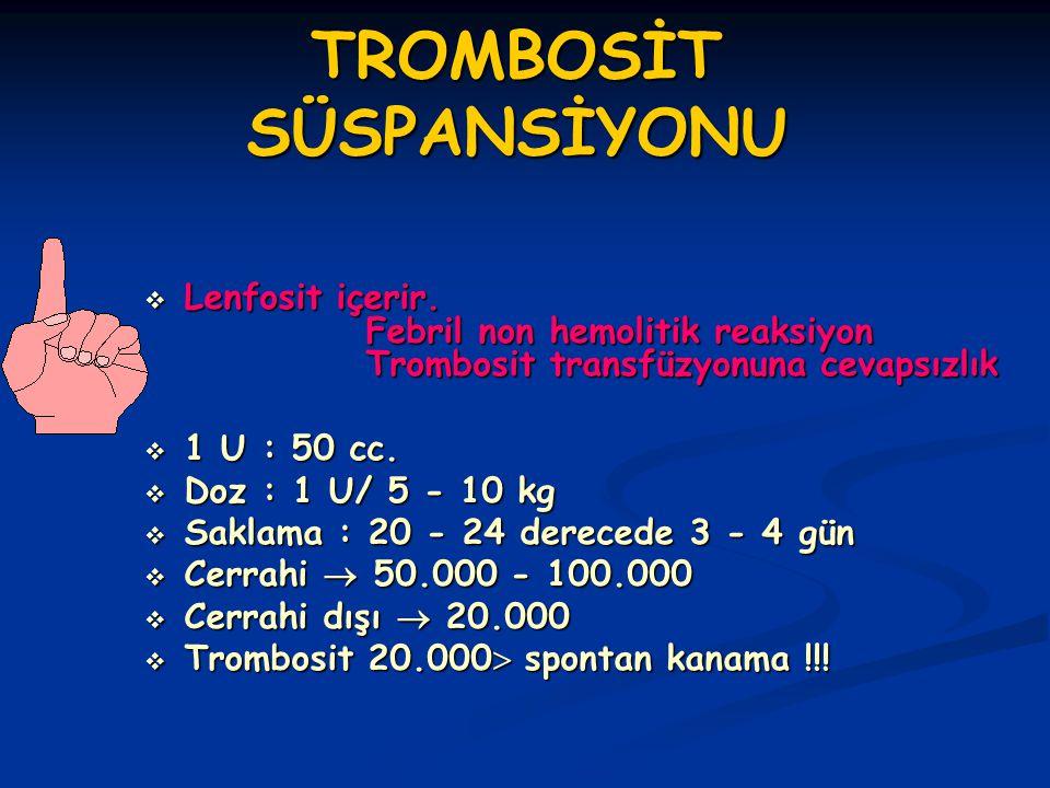 TROMBOSİT SÜSPANSİYONU  Lenfosit içerir. Febril non hemolitik reaksiyon Trombosit transfüzyonuna cevapsızlık  1 U : 50 cc.  Doz : 1 U/ 5 - 10 kg 