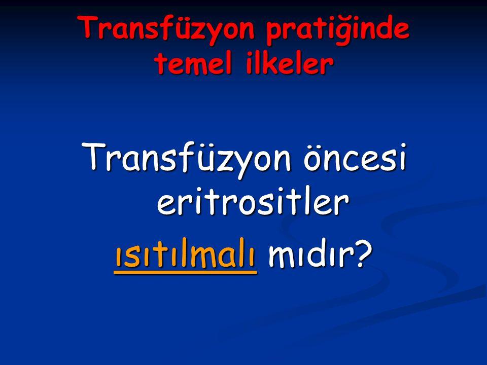 Transfüzyon pratiğinde temel ilkeler Transfüzyon öncesi eritrositler ısıtılmalı mıdır?