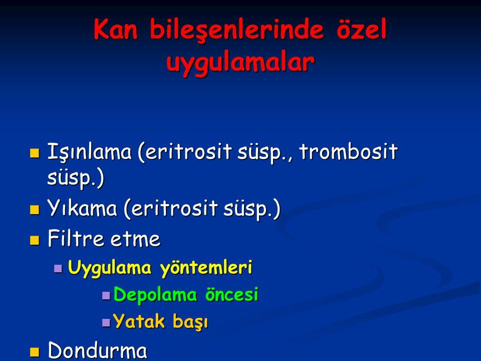 Kan bileşenlerinde özel uygulamalar Işınlama (eritrosit süsp., trombosit süsp.) Işınlama (eritrosit süsp., trombosit süsp.) Yıkama (eritrosit süsp.) Y
