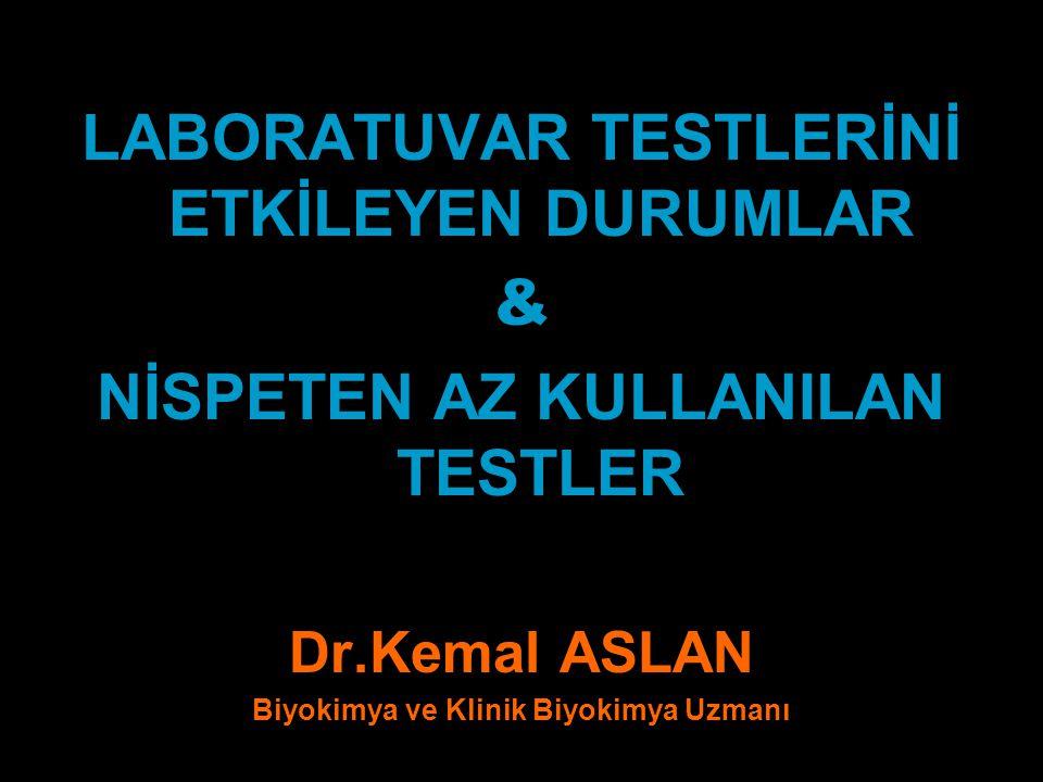 LABORATUVAR TESTLERİNİ ETKİLEYEN DURUMLAR & NİSPETEN AZ KULLANILAN TESTLER Dr.Kemal ASLAN Biyokimya ve Klinik Biyokimya Uzmanı