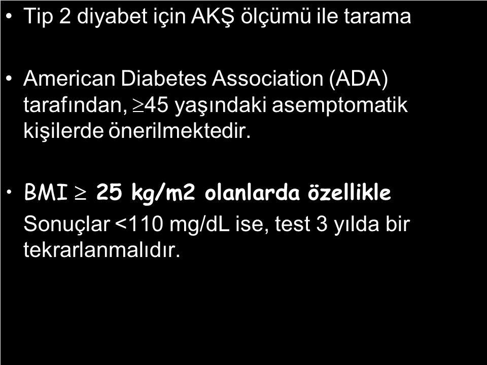Tip 2 diyabet için AKŞ ölçümü ile tarama American Diabetes Association (ADA) tarafından,  45 yaşındaki asemptomatik kişilerde önerilmektedir. BMI  2