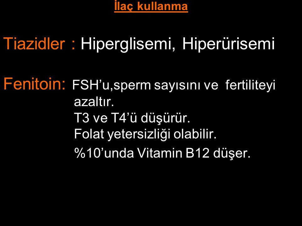 İlaç kullanma Tiazidler : Hiperglisemi, Hiperürisemi Fenitoin: FSH'u,sperm sayısını ve fertiliteyi azaltır. T3 ve T4'ü düşürür. Folat yetersizliği ola
