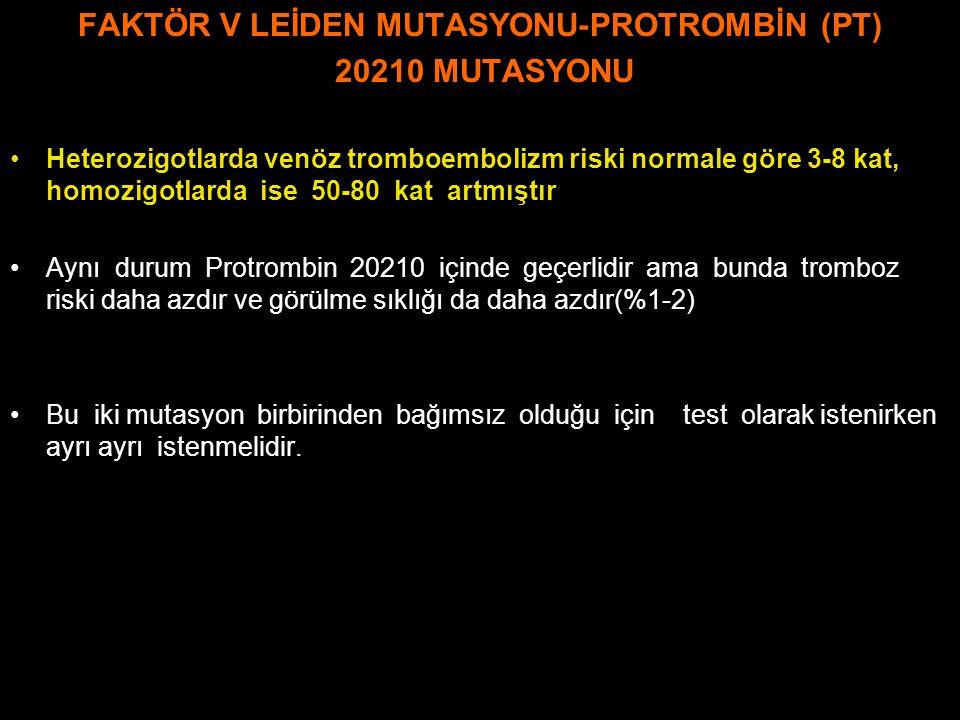 FAKTÖR V LEİDEN MUTASYONU-PROTROMBİN (PT) 20210 MUTASYONU Heterozigotlarda venöz tromboembolizm riski normale göre 3-8 kat, homozigotlarda ise 50-80 k