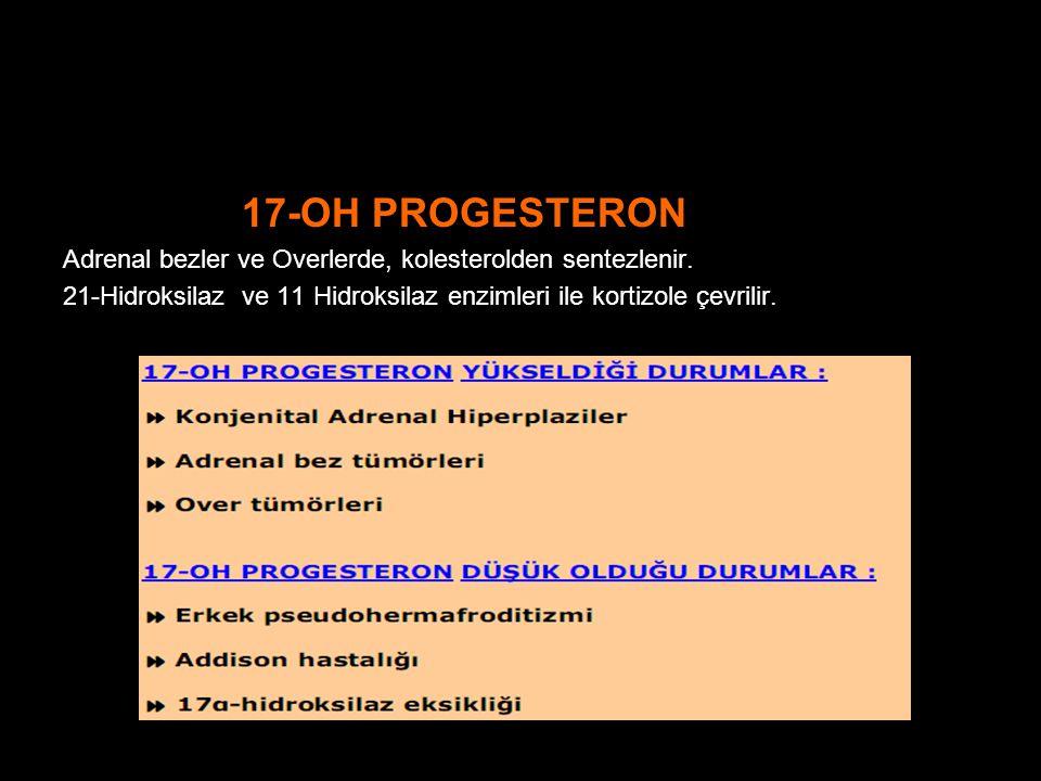 17-OH PROGESTERON Adrenal bezler ve Overlerde, kolesterolden sentezlenir. 21-Hidroksilaz ve 11 Hidroksilaz enzimleri ile kortizole çevrilir.