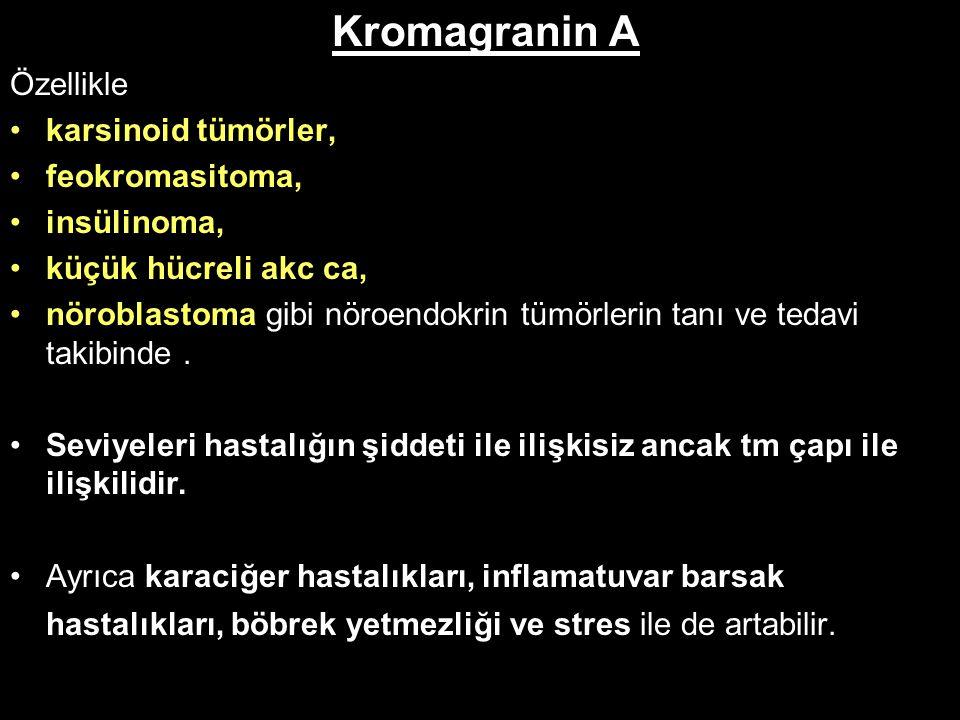 Kromagranin A Özellikle karsinoid tümörler, feokromasitoma, insülinoma, küçük hücreli akc ca, nöroblastoma gibi nöroendokrin tümörlerin tanı ve tedavi