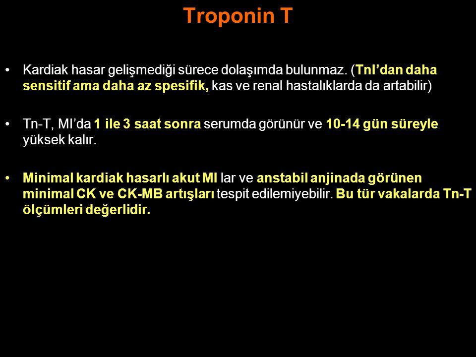 Troponin T Kardiak hasar gelişmediği sürece dolaşımda bulunmaz. (TnI'dan daha sensitif ama daha az spesifik, kas ve renal hastalıklarda da artabilir)