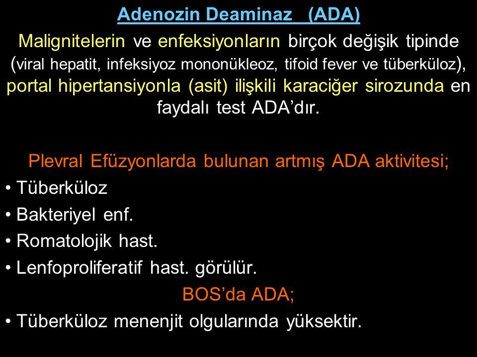 Adenozin Deaminaz (ADA) Malignitelerin ve enfeksiyonların birçok değişik tipinde ( viral hepatit, infeksiyoz mononükleoz, tifoid fever ve tüberküloz )