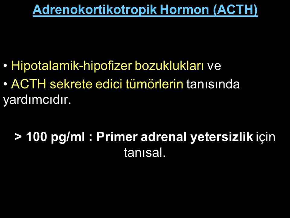 Adrenokortikotropik Hormon (ACTH) Hipotalamik-hipofizer bozuklukları ve ACTH sekrete edici tümörlerin tanısında yardımcıdır. > 100 pg/ml : Primer adre