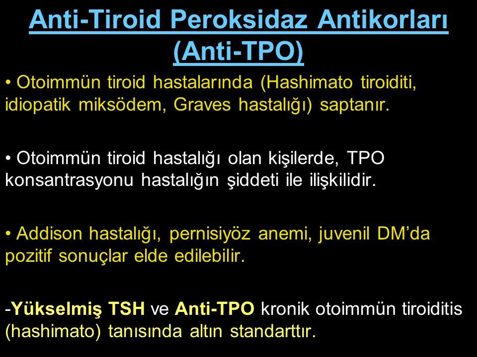 Anti-Tiroid Peroksidaz Antikorları (Anti-TPO) Otoimmün tiroid hastalarında (Hashimato tiroiditi, idiopatik miksödem, Graves hastalığı) saptanır. Otoim