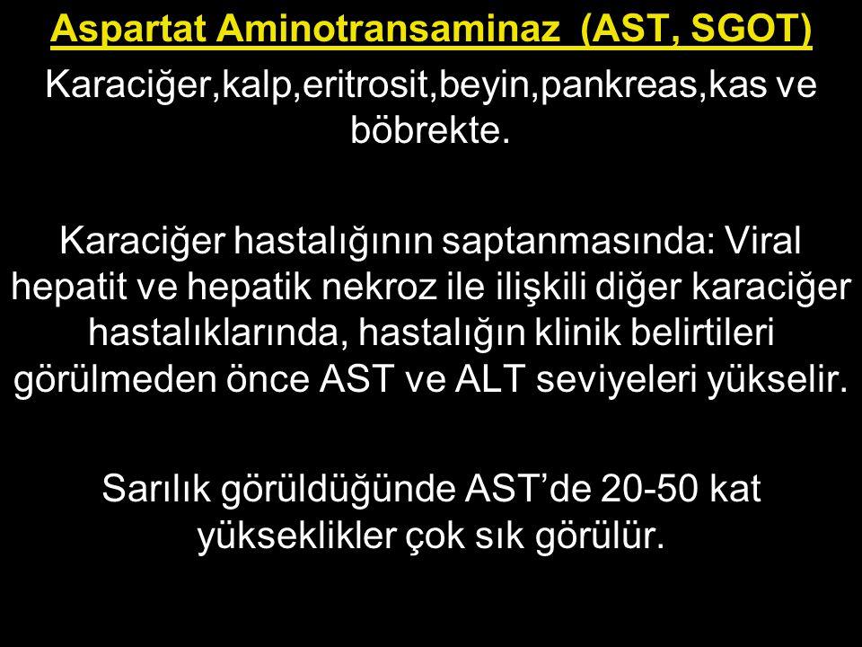 Aspartat Aminotransaminaz (AST, SGOT) Karaciğer,kalp,eritrosit,beyin,pankreas,kas ve böbrekte. Karaciğer hastalığının saptanmasında: Viral hepatit ve