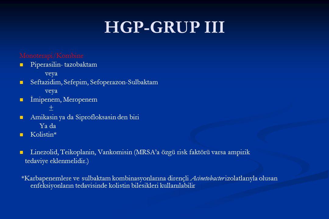 HGP-GRUP III Monoterapi/Kombine Piperasilin- tazobaktam veya Seftazidim, Sefepim, Sefoperazon-Sulbaktam veya İmipenem, Meropenem ± Amikasin ya da Sipr