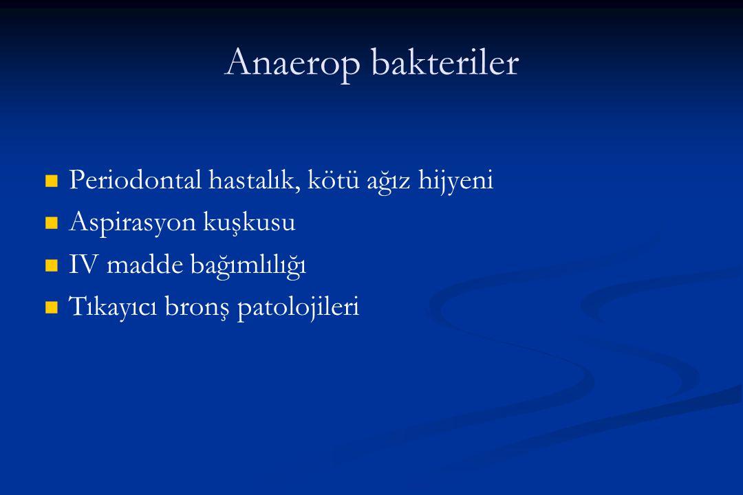 Anaerop bakteriler Periodontal hastalık, kötü ağız hijyeni Aspirasyon kuşkusu IV madde bağımlılığı Tıkayıcı bronş patolojileri