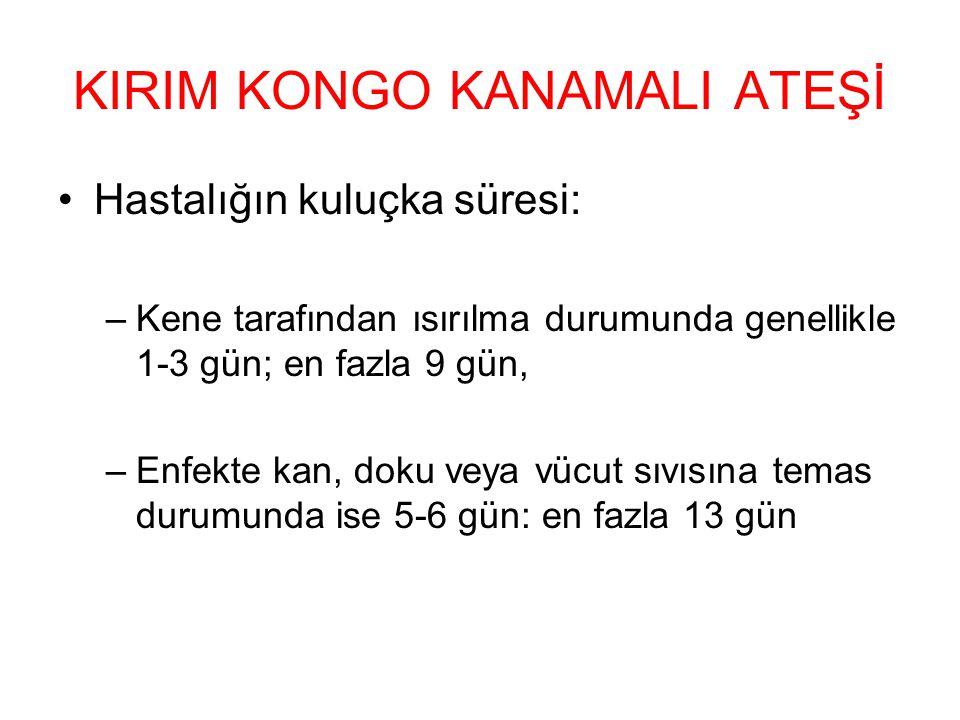 KIRIM KONGO KANAMALI ATEŞİ Hastalığın kuluçka süresi: –Kene tarafından ısırılma durumunda genellikle 1-3 gün; en fazla 9 gün, –Enfekte kan, doku veya vücut sıvısına temas durumunda ise 5-6 gün: en fazla 13 gün