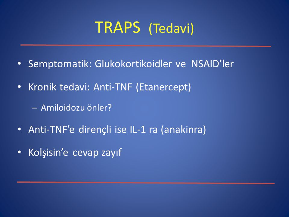 TRAPS (Tedavi) Semptomatik: Glukokortikoidler ve NSAID'ler Kronik tedavi: Anti-TNF (Etanercept) – Amiloidozu önler? Anti-TNF'e dirençli ise IL-1 ra (a
