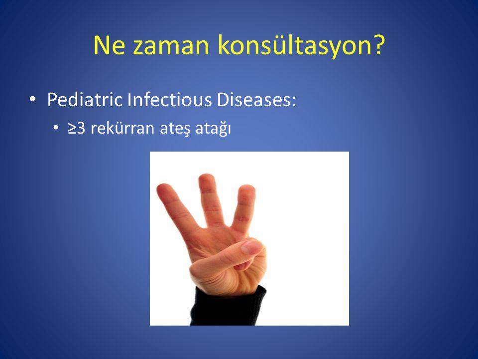 Ne zaman konsültasyon? Pediatric Infectious Diseases: ≥3 rekürran ateş atağı