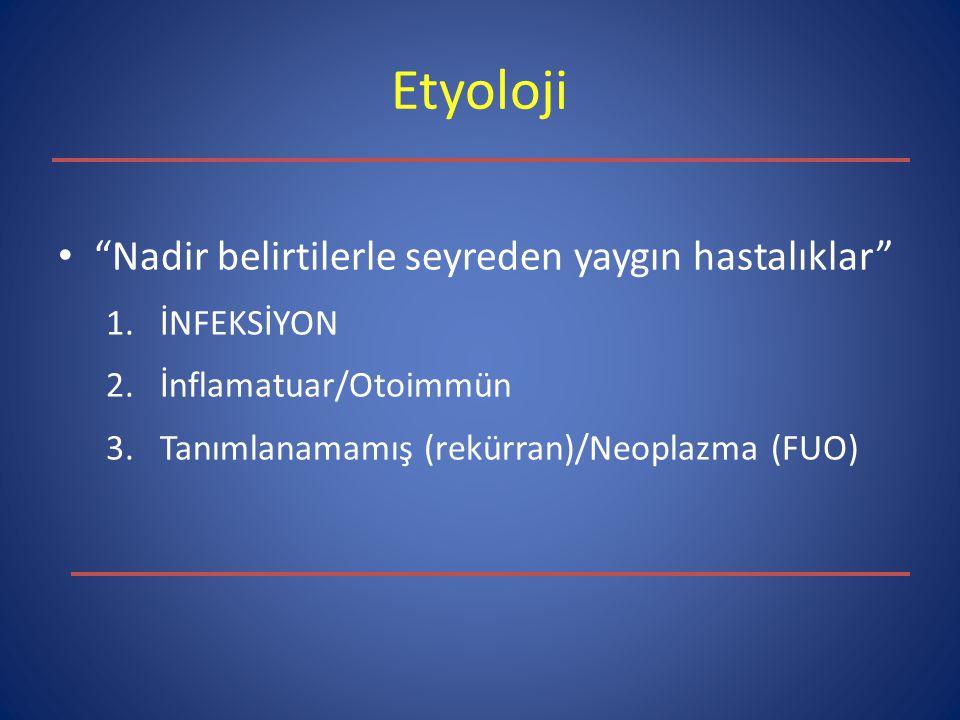 """Etyoloji """"Nadir belirtilerle seyreden yaygın hastalıklar"""" 1.İNFEKSİYON 2.İnflamatuar/Otoimmün 3.Tanımlanamamış (rekürran)/Neoplazma (FUO)"""