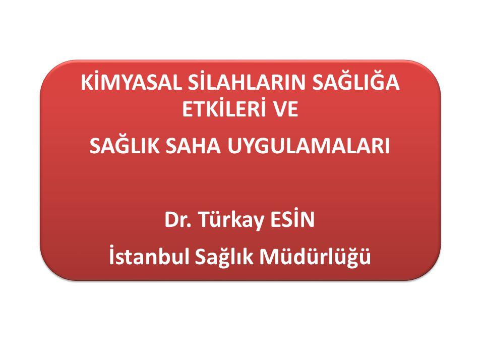 KİMYASAL SİLAHLARIN SAĞLIĞA ETKİLERİ VE SAĞLIK SAHA UYGULAMALARI Dr. Türkay ESİN İstanbul Sağlık Müdürlüğü