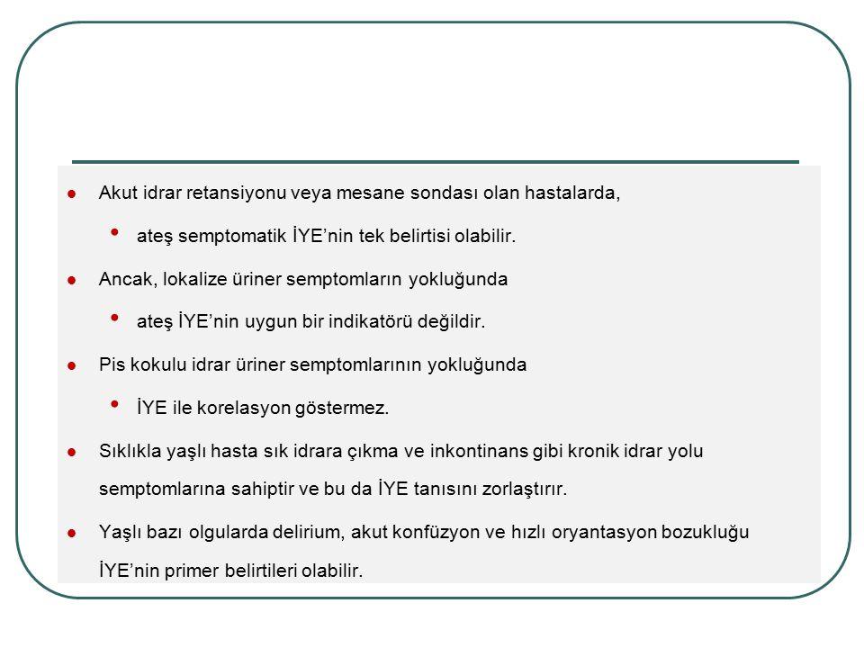 Akut idrar retansiyonu veya mesane sondası olan hastalarda, ateş semptomatik İYE'nin tek belirtisi olabilir. Ancak, lokalize üriner semptomların yoklu