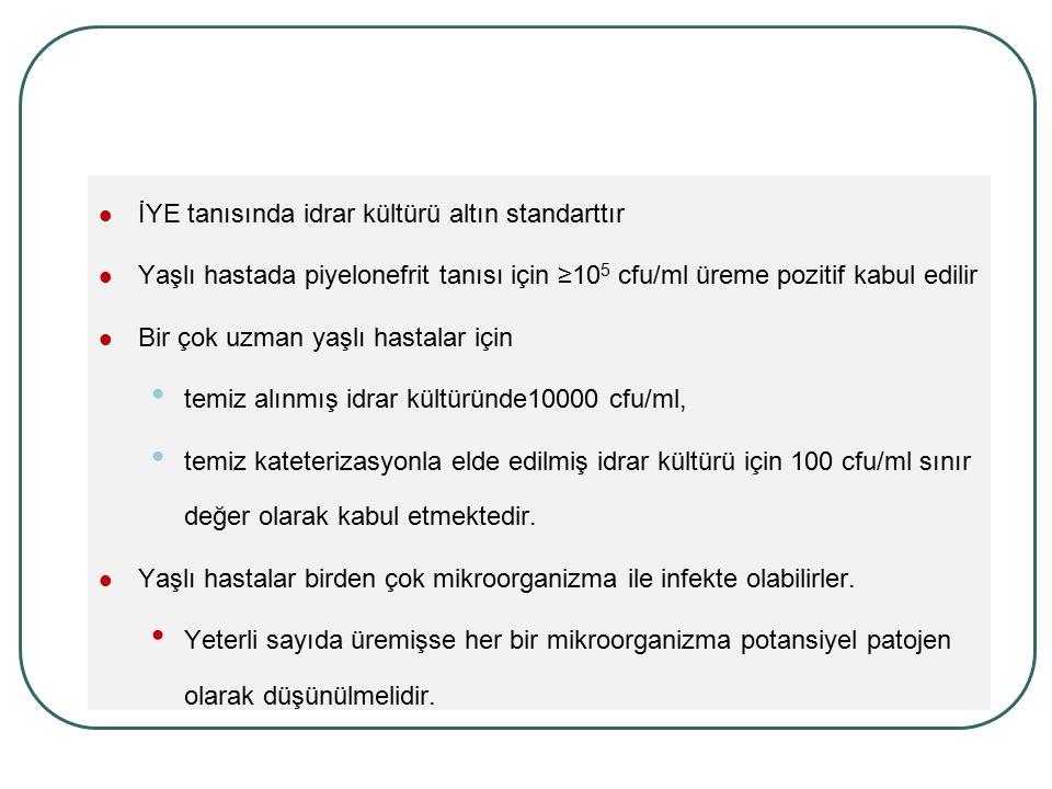 İYE tanısında idrar kültürü altın standarttır Yaşlı hastada piyelonefrit tanısı için ≥10 5 cfu/ml üreme pozitif kabul edilir Bir çok uzman yaşlı hasta