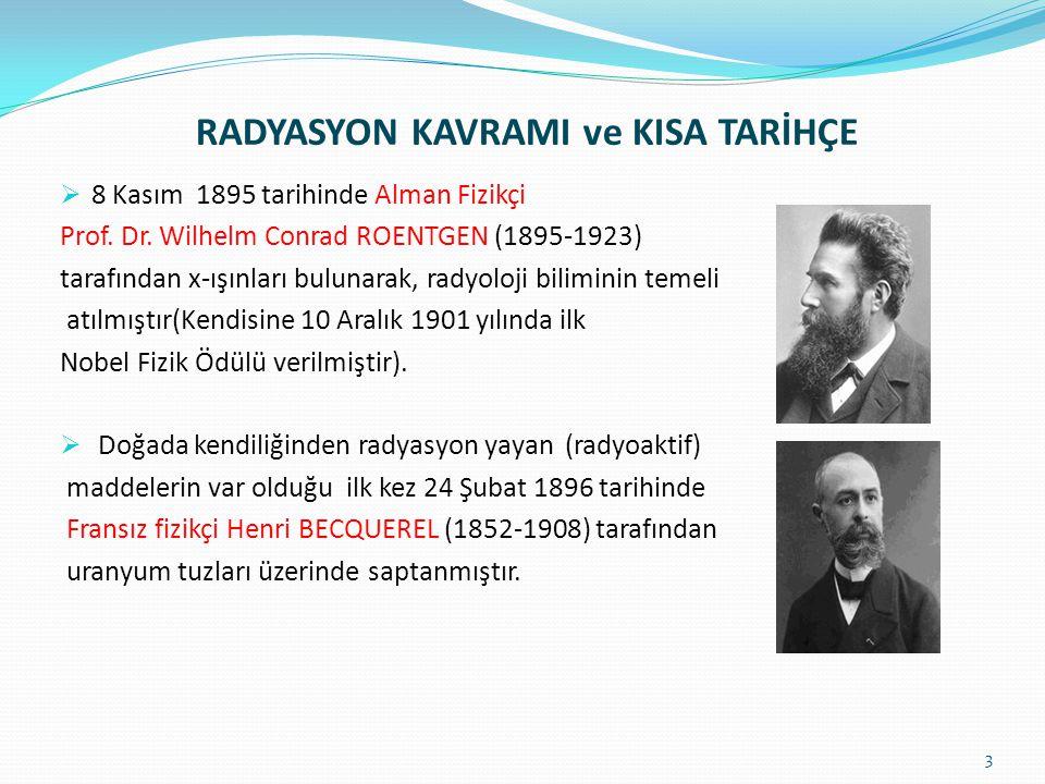 RADYASYON KAVRAMI ve KISA TARİHÇE  8 Kasım 1895 tarihinde Alman Fizikçi Prof. Dr. Wilhelm Conrad ROENTGEN (1895-1923) tarafından x-ışınları bulunarak