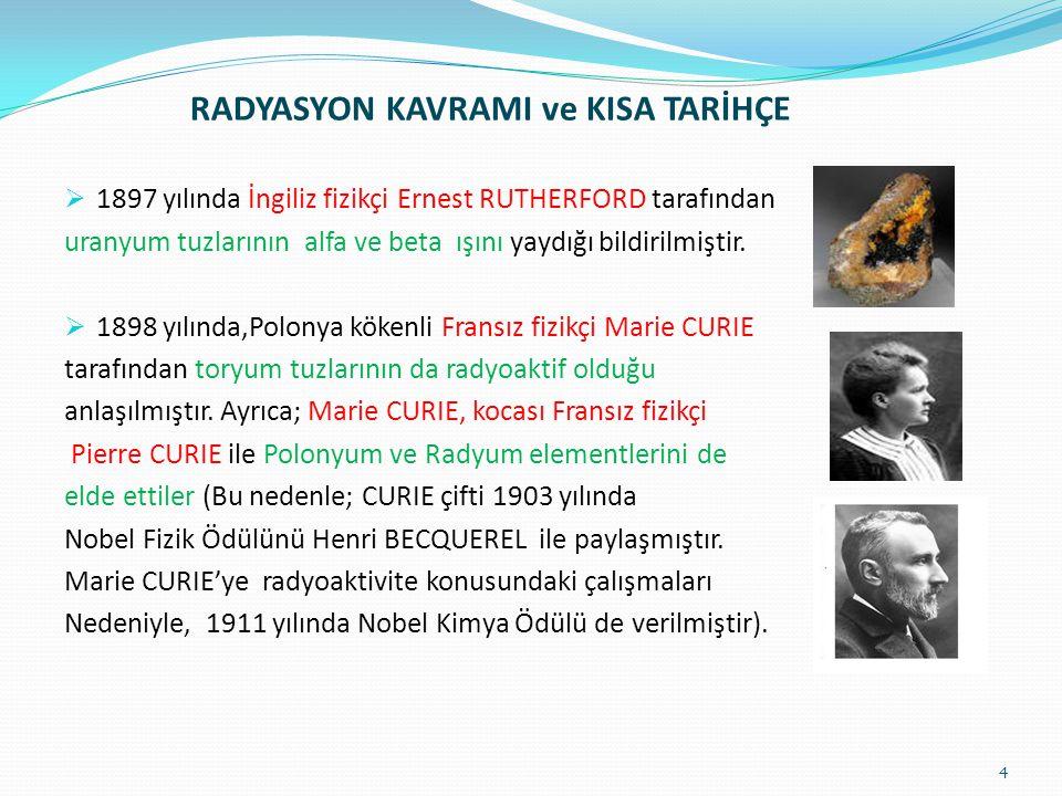 RADYASYON KAVRAMI ve KISA TARİHÇE  1897 yılında İngiliz fizikçi Ernest RUTHERFORD tarafından uranyum tuzlarının alfa ve beta ışını yaydığı bildirilmi