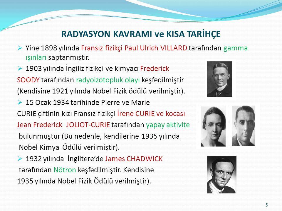 RADYASYON KAVRAMI ve KISA TARİHÇE  Yine 1898 yılında Fransız fizikçi Paul Ulrich VILLARD tarafından gamma ışınları saptanmıştır.  1903 yılında İngil