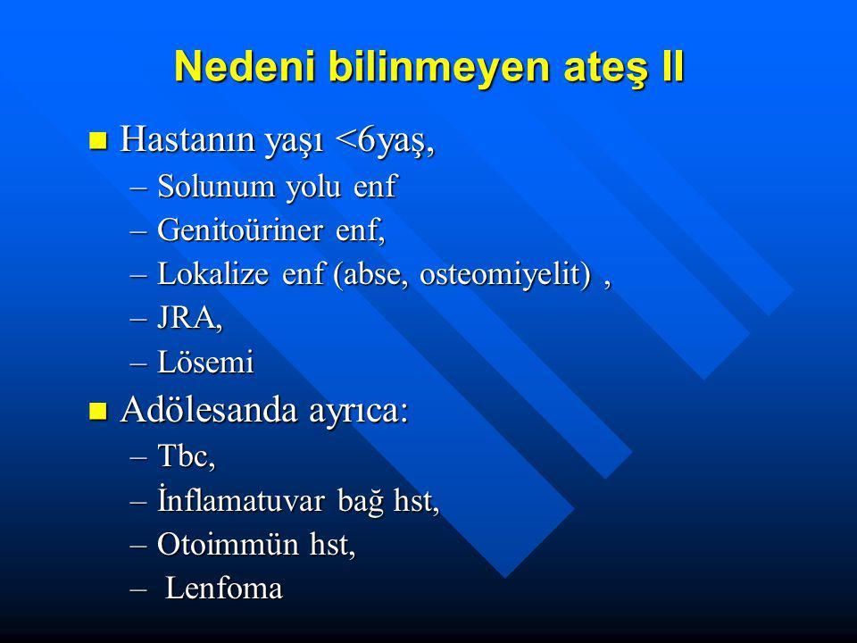 Nedeni bilinmeyen ateş II Hastanın yaşı <6yaş, Hastanın yaşı <6yaş, –Solunum yolu enf –Genitoüriner enf, –Lokalize enf (abse, osteomiyelit), –JRA, –Lö