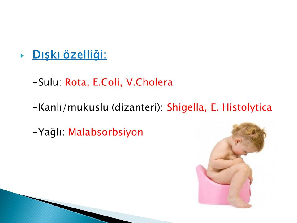  Dışkı özelliği: -Sulu: Rota, E.Coli, V.Cholera -Kanlı/mukuslu (dizanteri): Shigella, E. Histolytica -Yağlı: Malabsorbsiyon