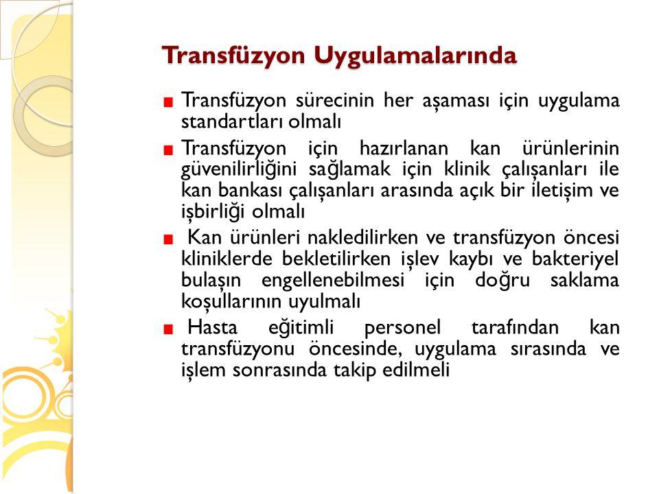Transfüzyon Uygulamalarında Transfüzyon sürecinin her aşaması için uygulama standartları olmalı Transfüzyon için hazırlanan kan ürünlerinin güvenilirl