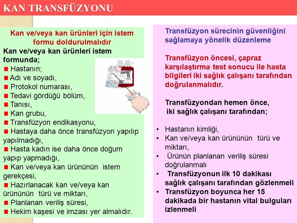 Kan Ve Kan Bileşenlerinin İ stemi Ve Uygulama Süreci 1 Transfüzyondan önce transfüzyon hakkında hastaya bilgi verilmeli, aydınlatıcı açıklamalar yapılmalı hastanın yeterince bilgilendi ğ inden emin olunmalı( Bilgilendirilmiş Onam – Hekim )Onam alınırken hemşirenin de sürece eşlik etmesi önerilir 2 Hekim tarafından karar verilen kan ürünün adı, miktarı, transfüzyonun süresi, özellikli durumlar(Lökosit filtrasyonu – ışınlama vb.) belirtilecek şekilde hekim tarafından order edilmeli 3 Order edilen kan ürünü hekim tarafından Kan ürünü İ stek Formu doldurularak kan bankasına iletilmeli